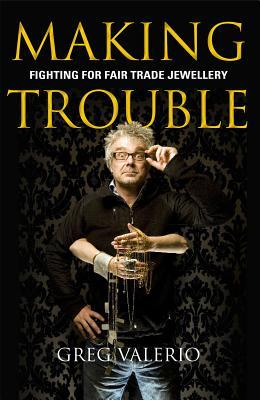Making Trouble: Fighting for Fair Trade Jewellery by Greg Valerio